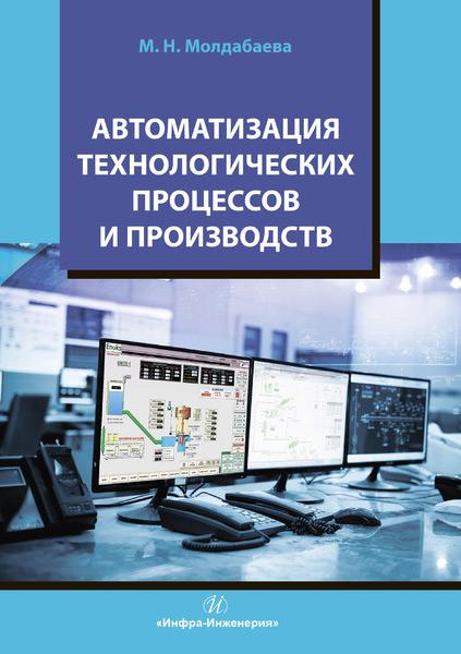 М. Н. Молдабаева Автоматизация технологических процессов и производств с н фурсенко е с якубовская е с волкова автоматизация технологических процессов учебное пособие