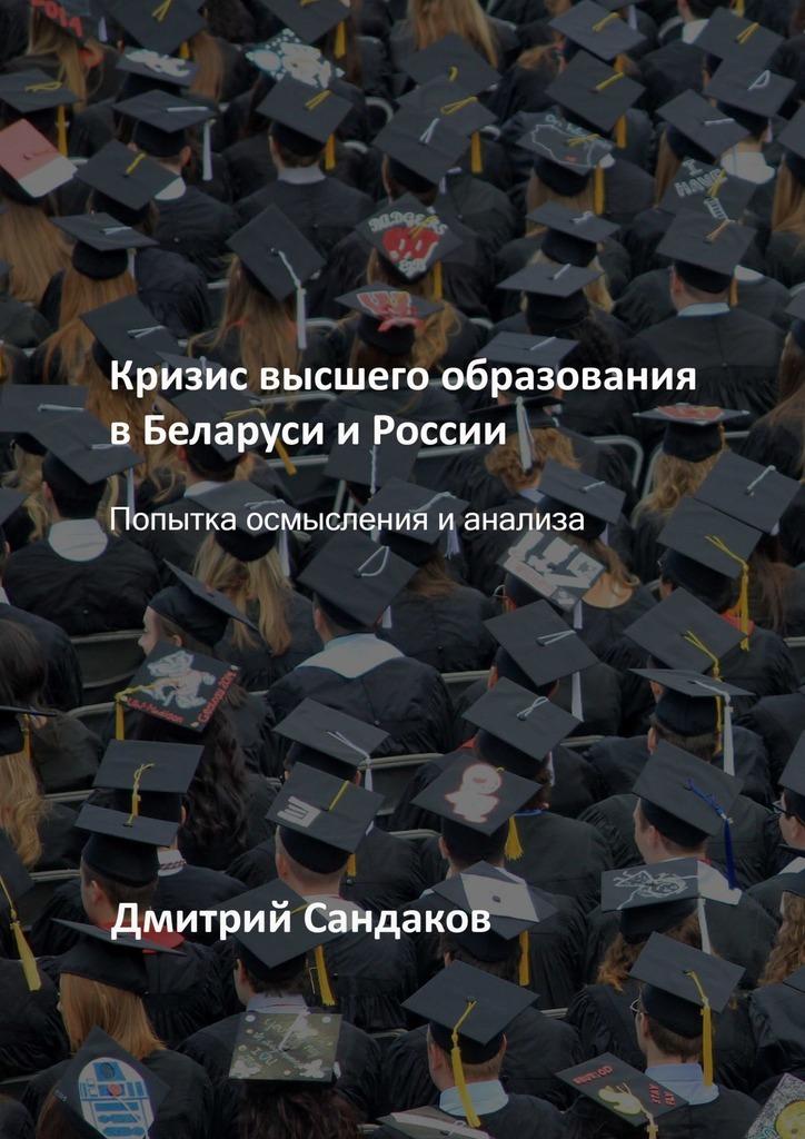 Дмитрий Сандаков Кризис высшего образования вБеларуси иРоссии. Попытка осмысления ианализа сборник статей будущее высшего образования и академической профессии страны брик и сша