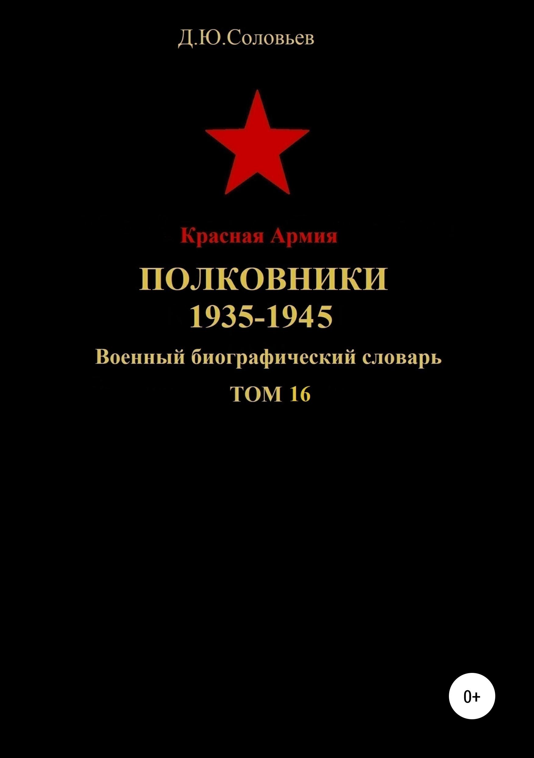 Денис Юрьевич Соловьев Красная Армия. Полковники. 1935-1945. Том 16