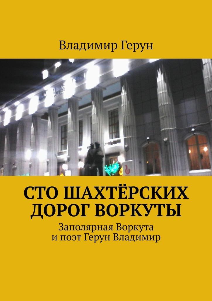 Владимир Герун Сто шахтёрских дорог Воркуты. Заполярная Воркута ипоэт Герун Владимир