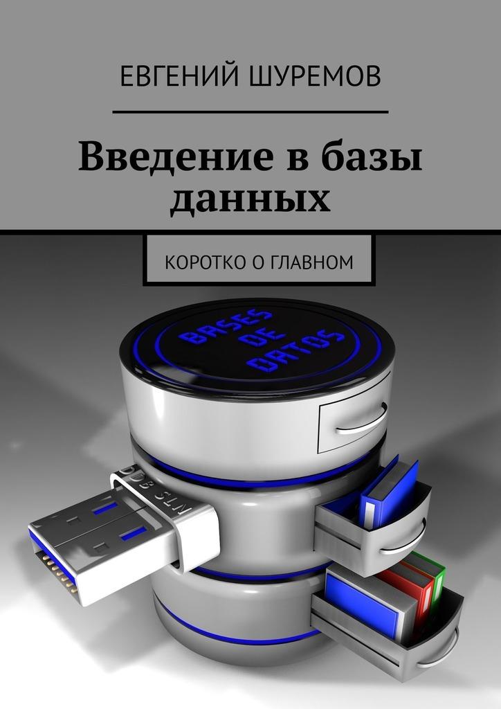 Евгений Шуремов Введение вбазы данных. Коротко о главном г ю громов введение в реляционные базы данных