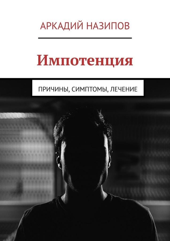 Аркадий Назипов Импотенция. Причины, симптомы, лечение розацеа лечение народными методами