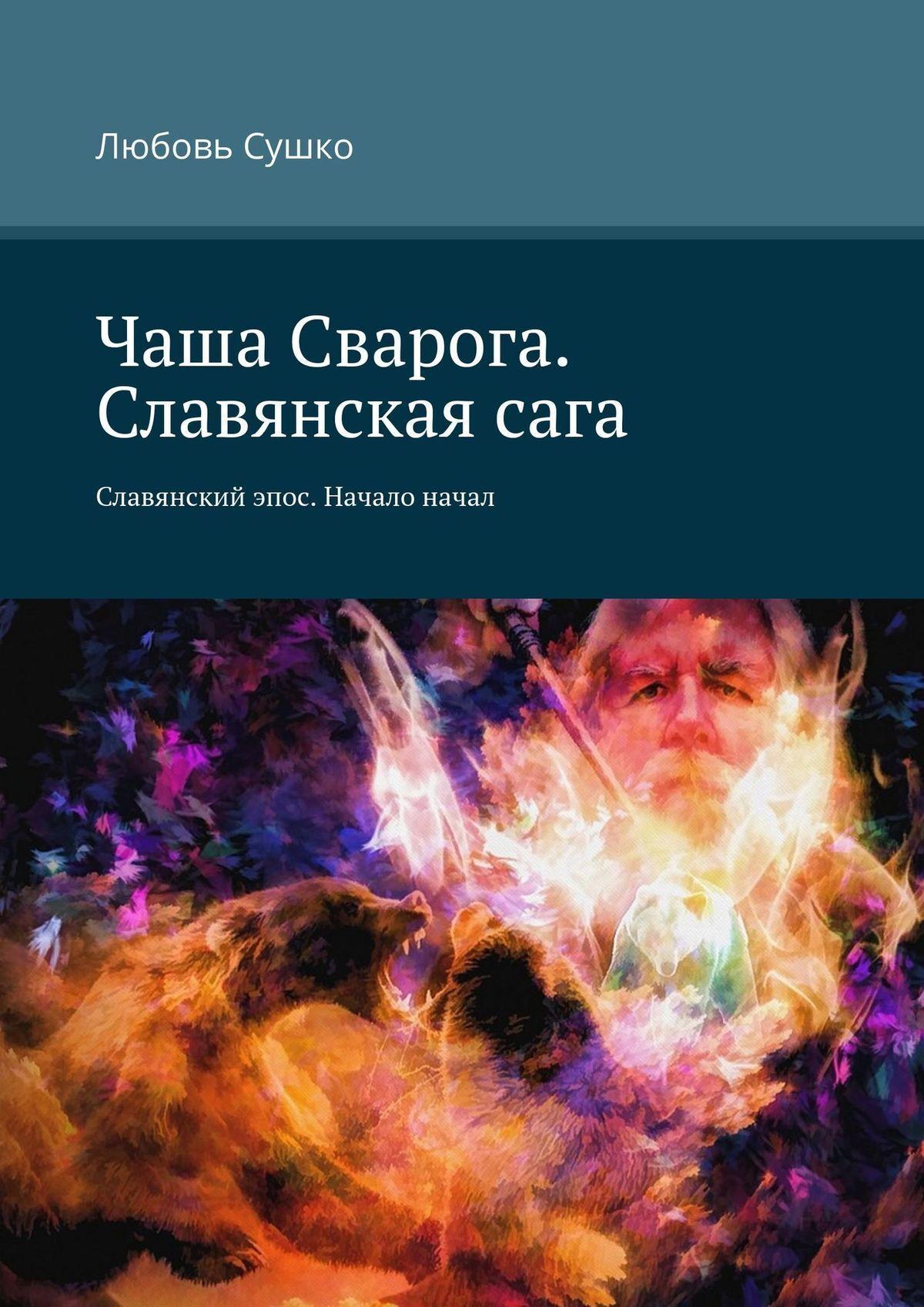 Любовь Сушко Чаша Сварога. Славянскаясага. Славянский эпос. Начало начал