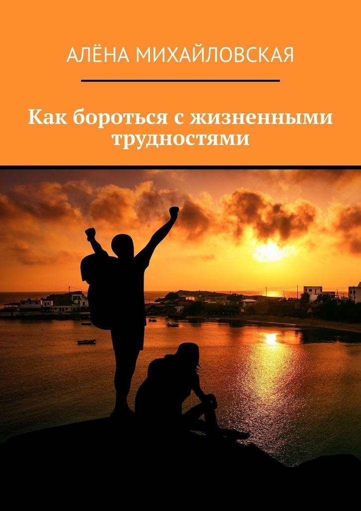 Алёна Дмитриевна Михайловская Как бороться сжизненными трудностями алёна дмитриевна михайловская как избежать семейных размолвок