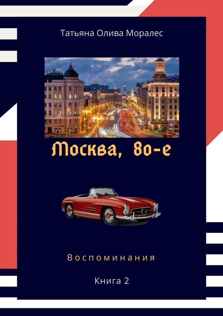 Татьяна Олива Моралес Москва,80-е. Книга 2. Воспоминания воспоминания о в и векслере