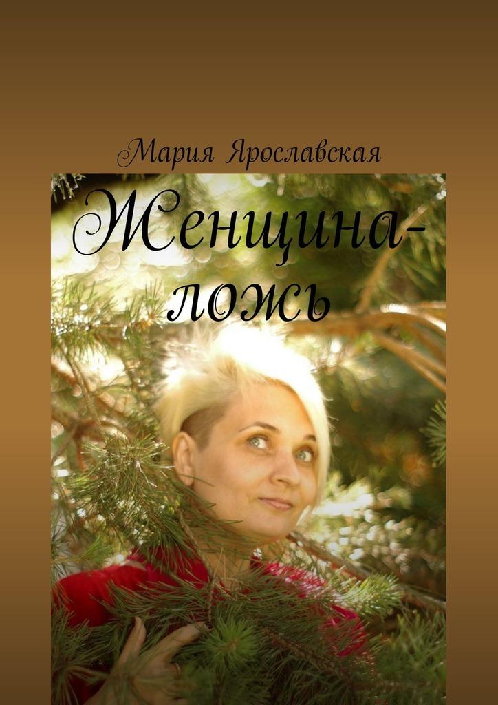 Мария Александровна Ярославская Женщина-ложь мария александровна ярославская мои песни книга1