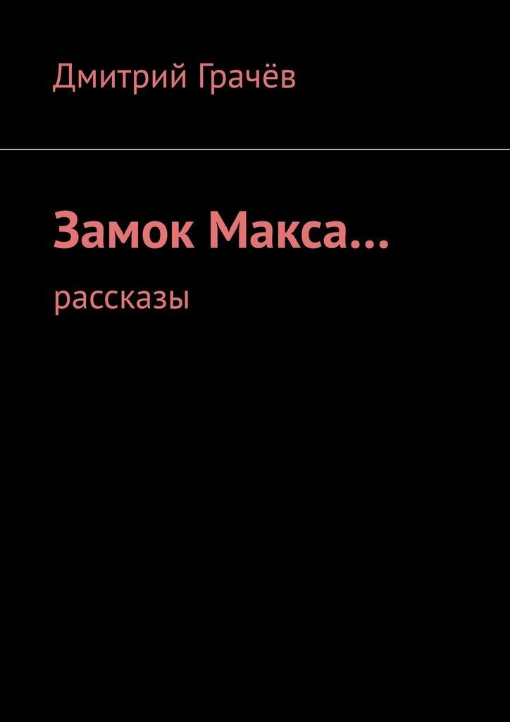 Дмитрий Грачёв Замок Макса… Рассказы