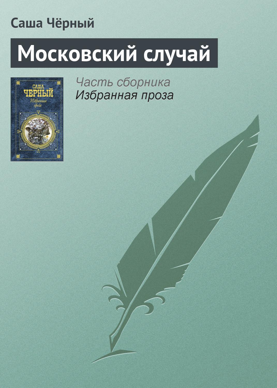 Саша Чёрный Московский случай торф в нестерово
