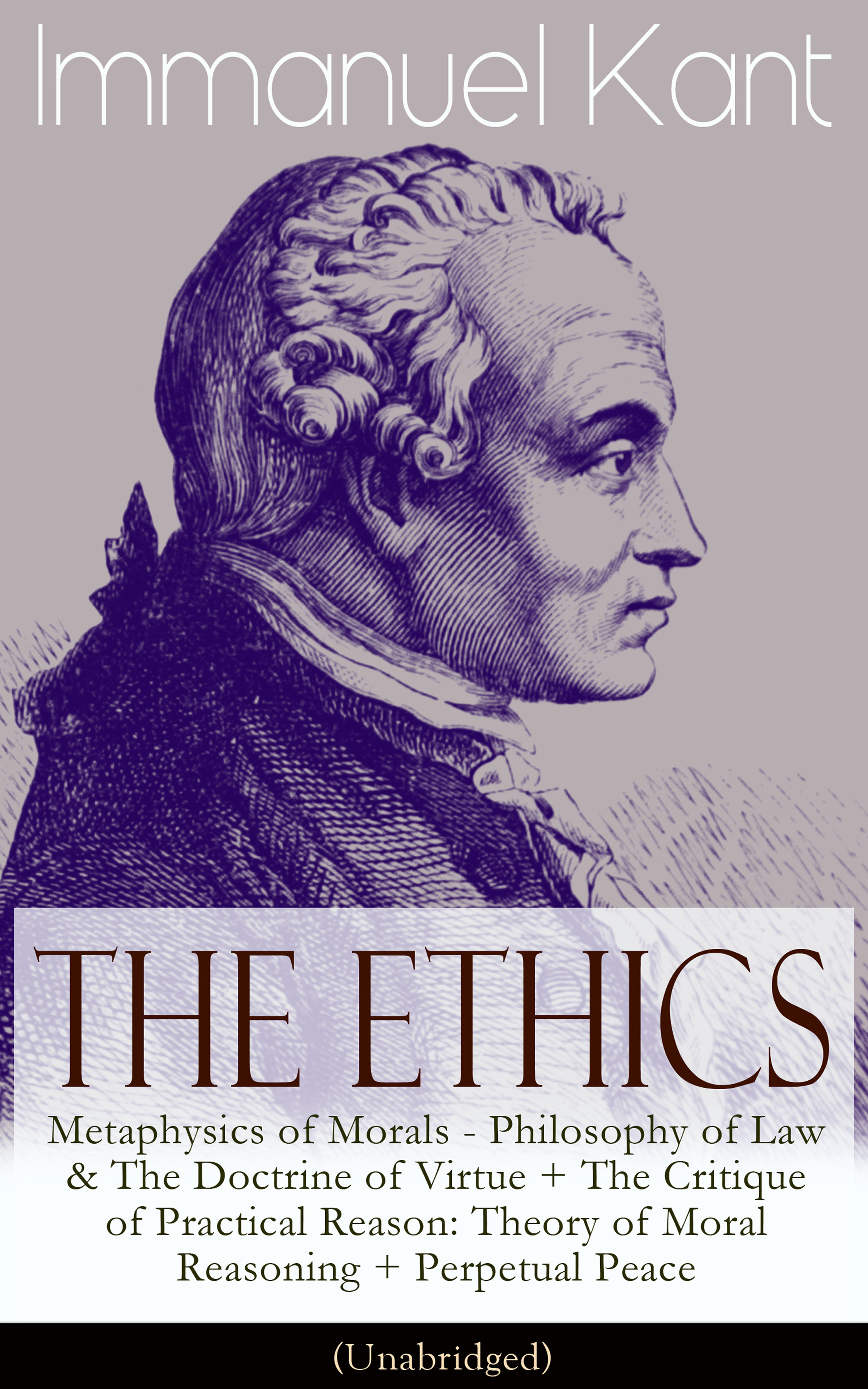Immanuel Kant The Ethics of Immanuel Kant: Metaphysics of Morals - Philosophy of Law & The Doctrine of Virtue + The Critique of Practical Reason: Theory of Moral Reasoning + Perpetual Peace (Unabridged)