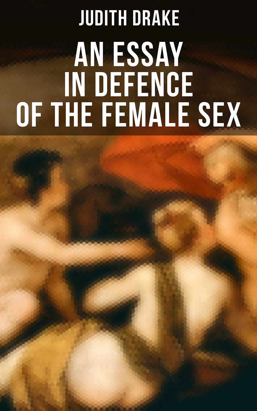 Judith Drake AN ESSAY IN DEFENCE OF THE FEMALE SEX h gardner in defence of the imagination
