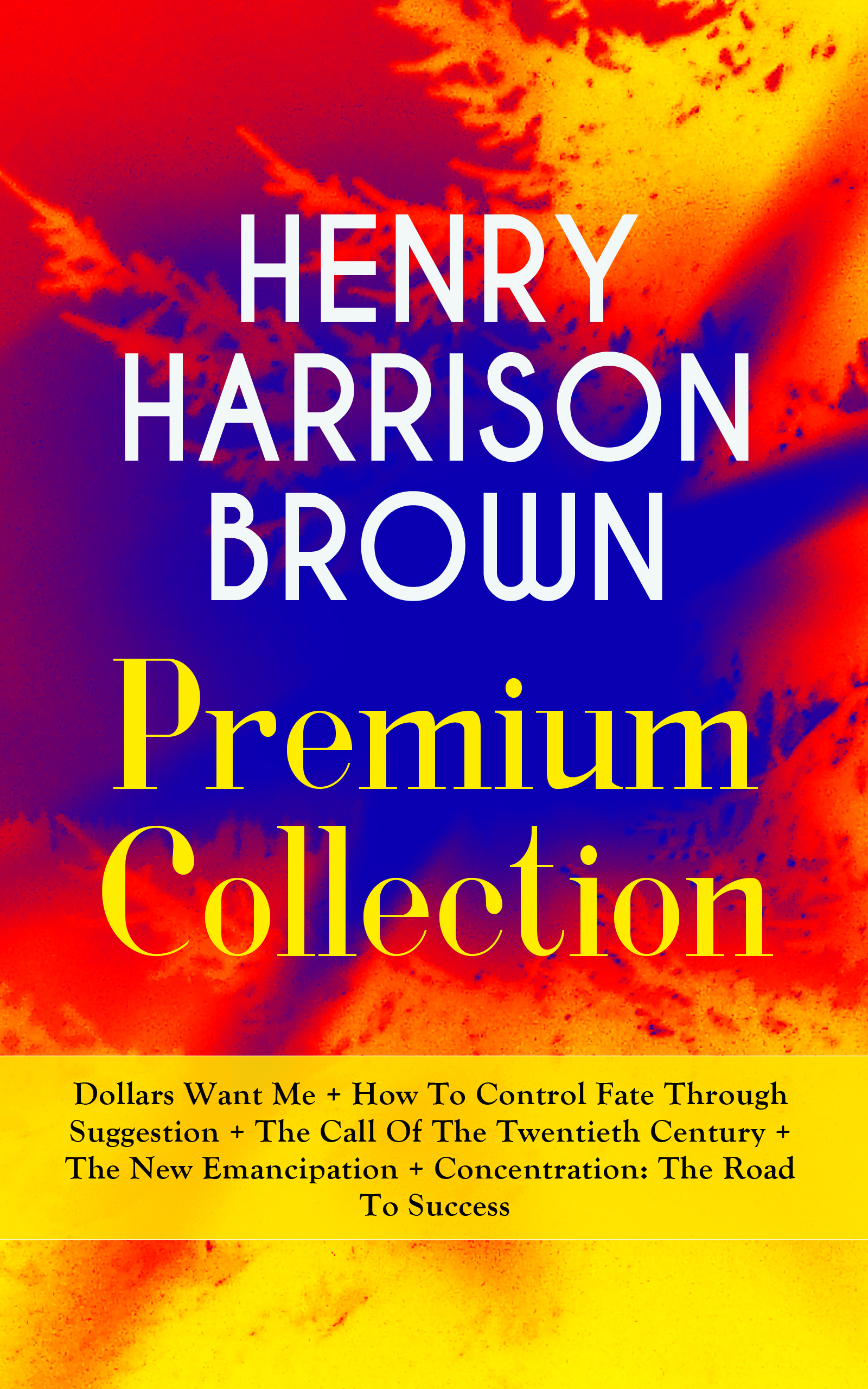 цена Henry Harrison Brown HENRY HARRISON BROWN Premium Collection: Dollars Want Me + How To Control Fate Through Suggestion + The Call Of The Twentieth Century + The New Emancipation + Concentration: The Road To Success онлайн в 2017 году
