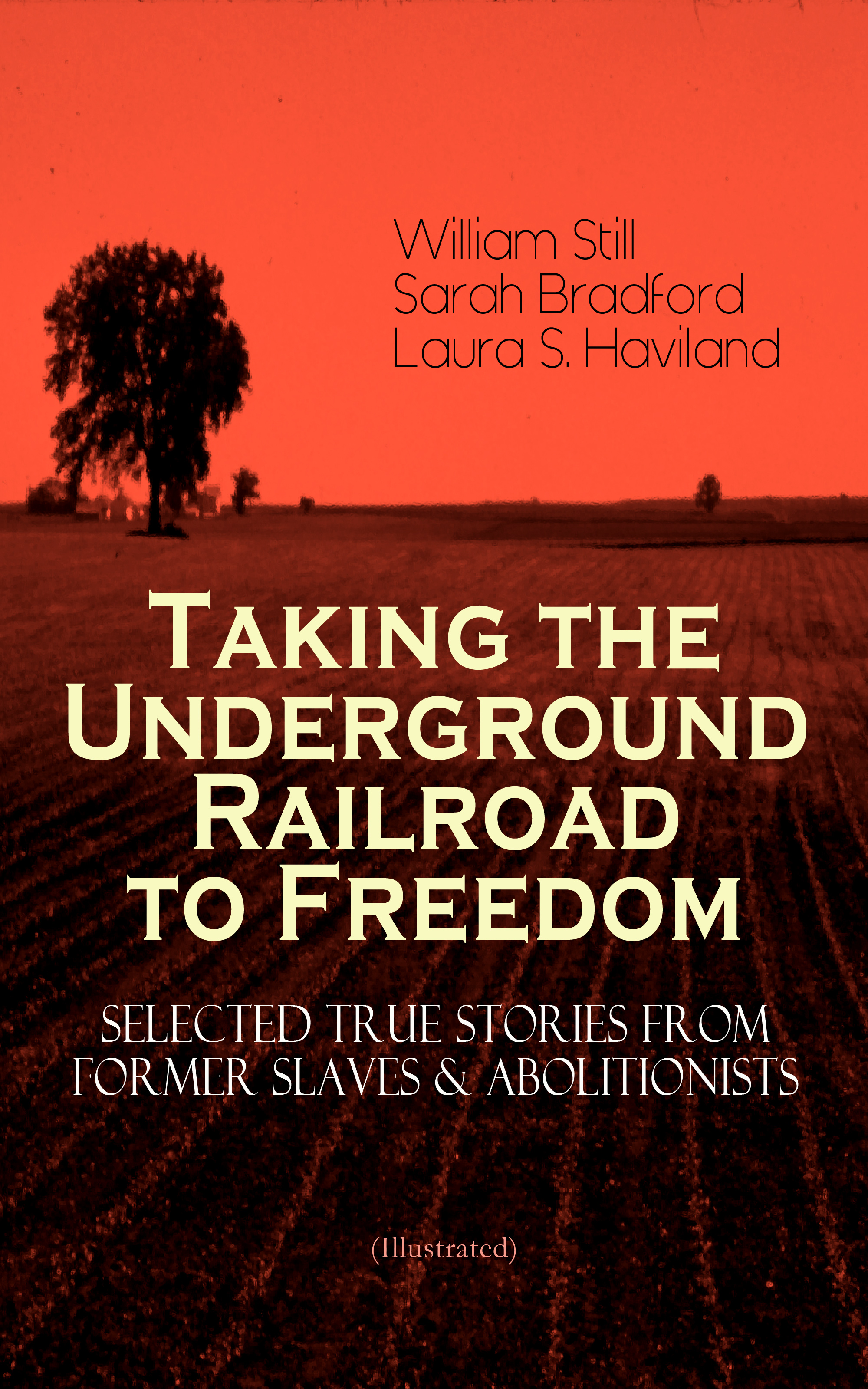 Sarah Bradford Taking the Underground Railroad to Freedom – Selected True Stories from Former Slaves & Abolitionists (Illustrated)