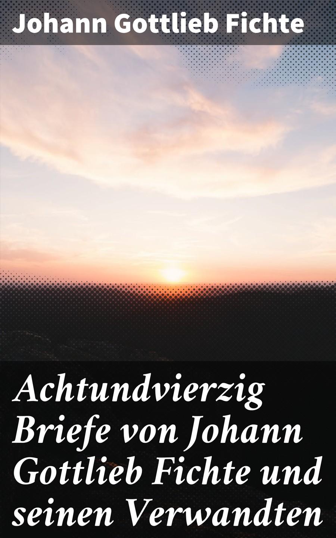 цена Johann Gottlieb Fichte Achtundvierzig Briefe von Johann Gottlieb Fichte und seinen Verwandten онлайн в 2017 году