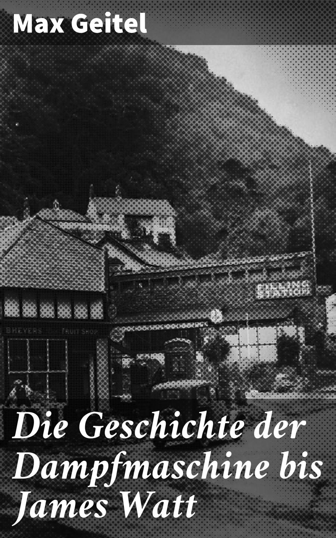 Geitel Max Die Geschichte der Dampfmaschine bis James Watt