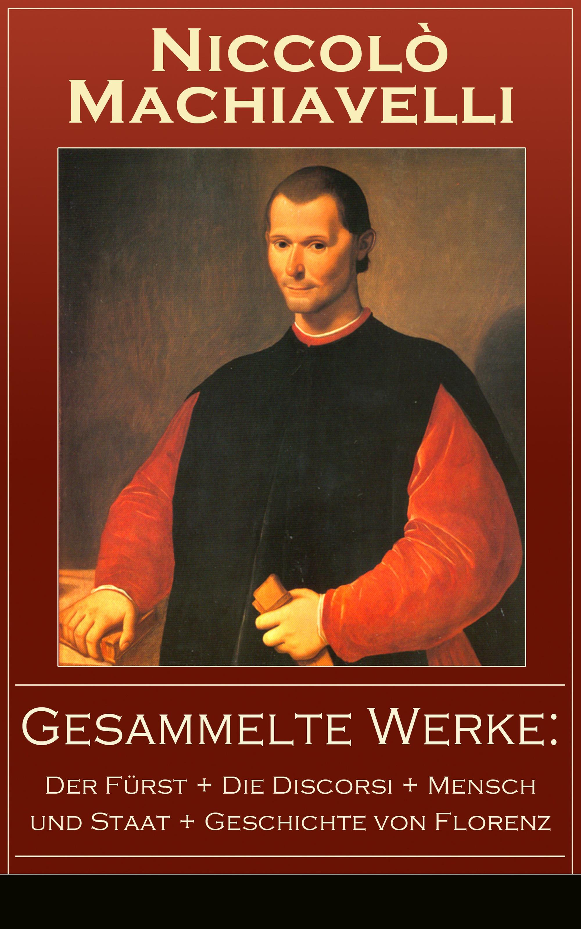 Niccolo Machiavelli Gesammelte Werke: Der Fürst + Die Discorsi + Mensch und Staat + Geschichte von Florenz