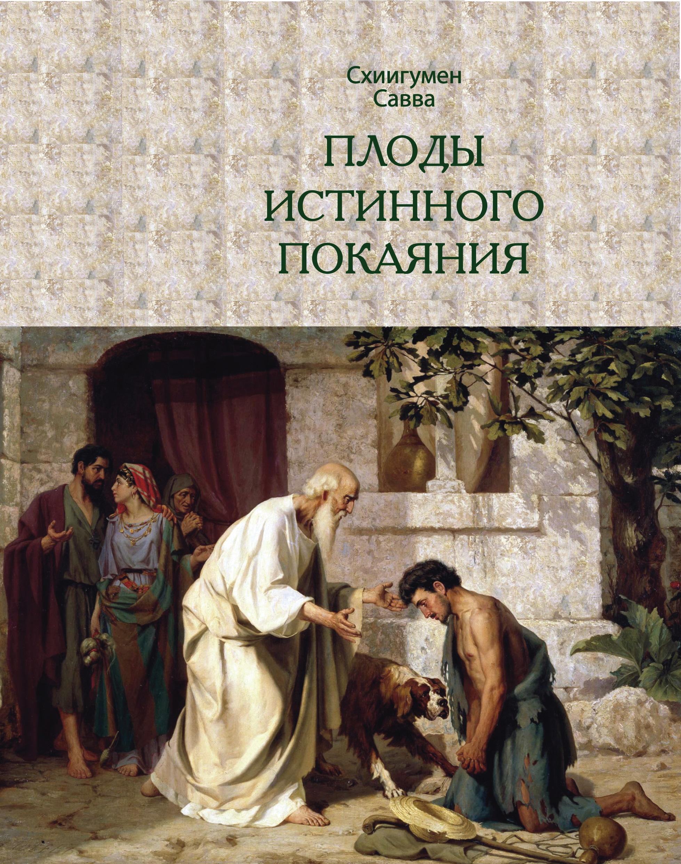 схиигумен Савва (Остапенко) Плоды истинного покаяния схиигумен савва плоды любви и покаяния