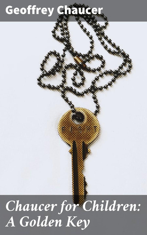 Geoffrey Chaucer Chaucer for Children: A Golden Key