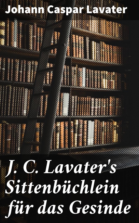 Johann Caspar Lavater J. C. Lavater's Sittenbüchlein für das Gesinde j c lavater goethe und lavater german edition