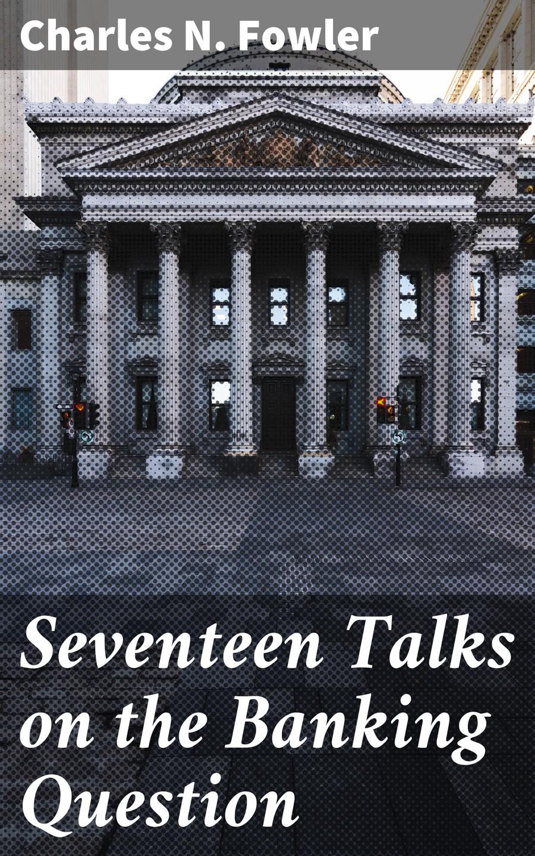 Charles N. Fowler Seventeen Talks on the Banking Question л г павленко talks on british painting беседы о живописи великобритании практикум