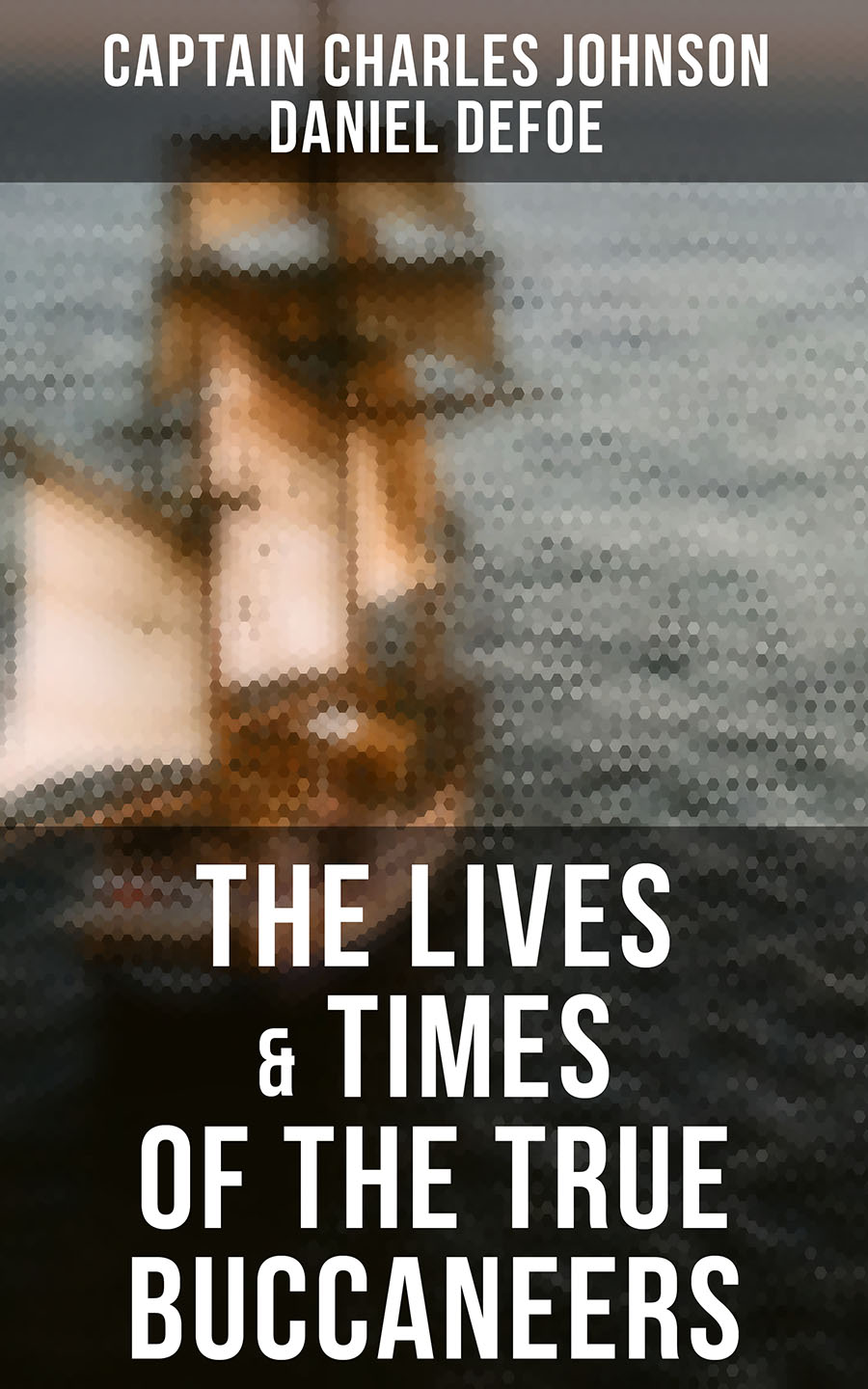 Даниэль Дефо The Lives & Times of the True Buccaneers (Authentic Records, Accounts & Popular Legends of the Original Sea-Wolves)