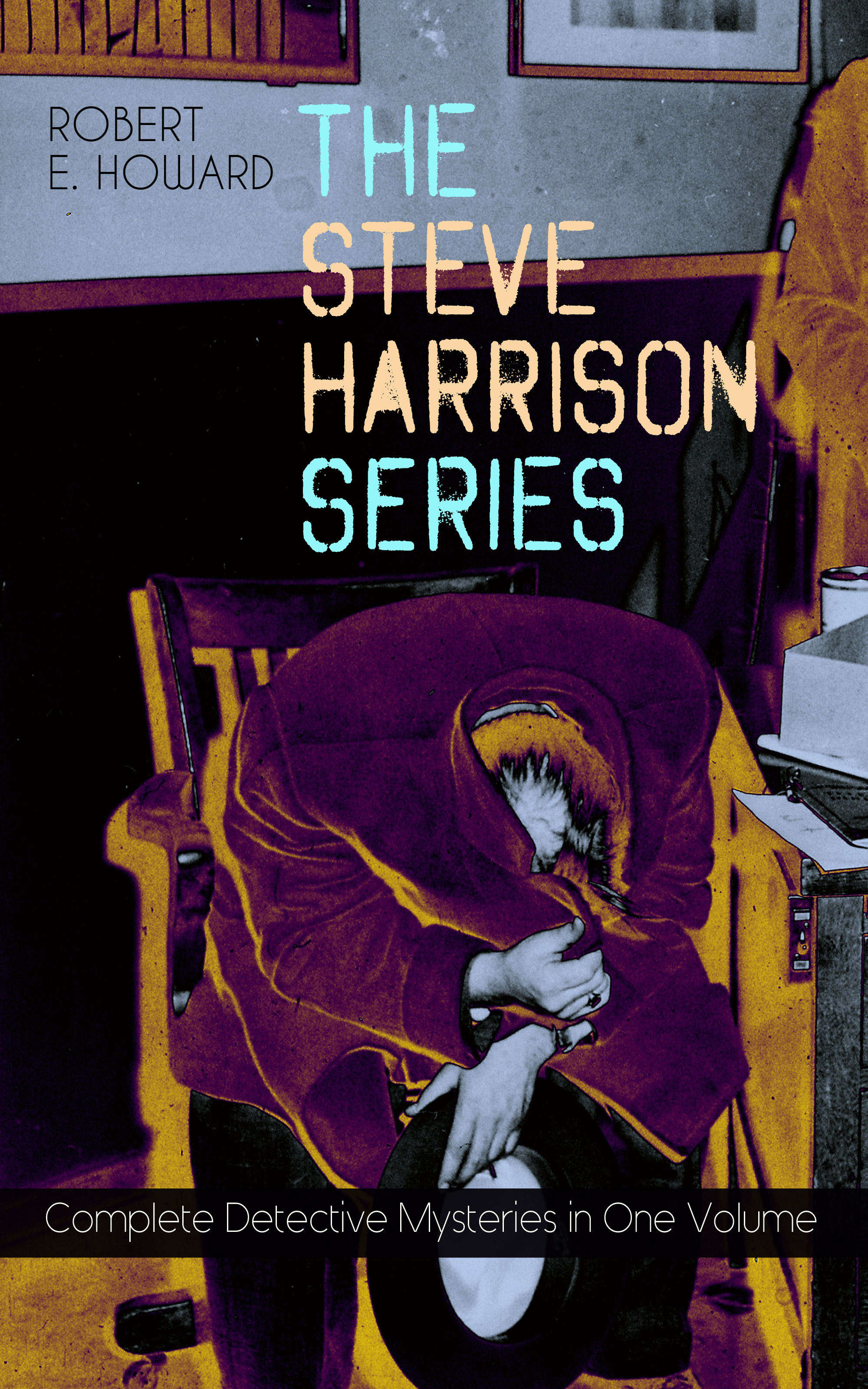 Robert E. Howard THE STEVE HARRISON SERIES – Complete Detective Mysteries in One Volume anna katharine green the mysteries of violet strange complete whodunit series in one edition