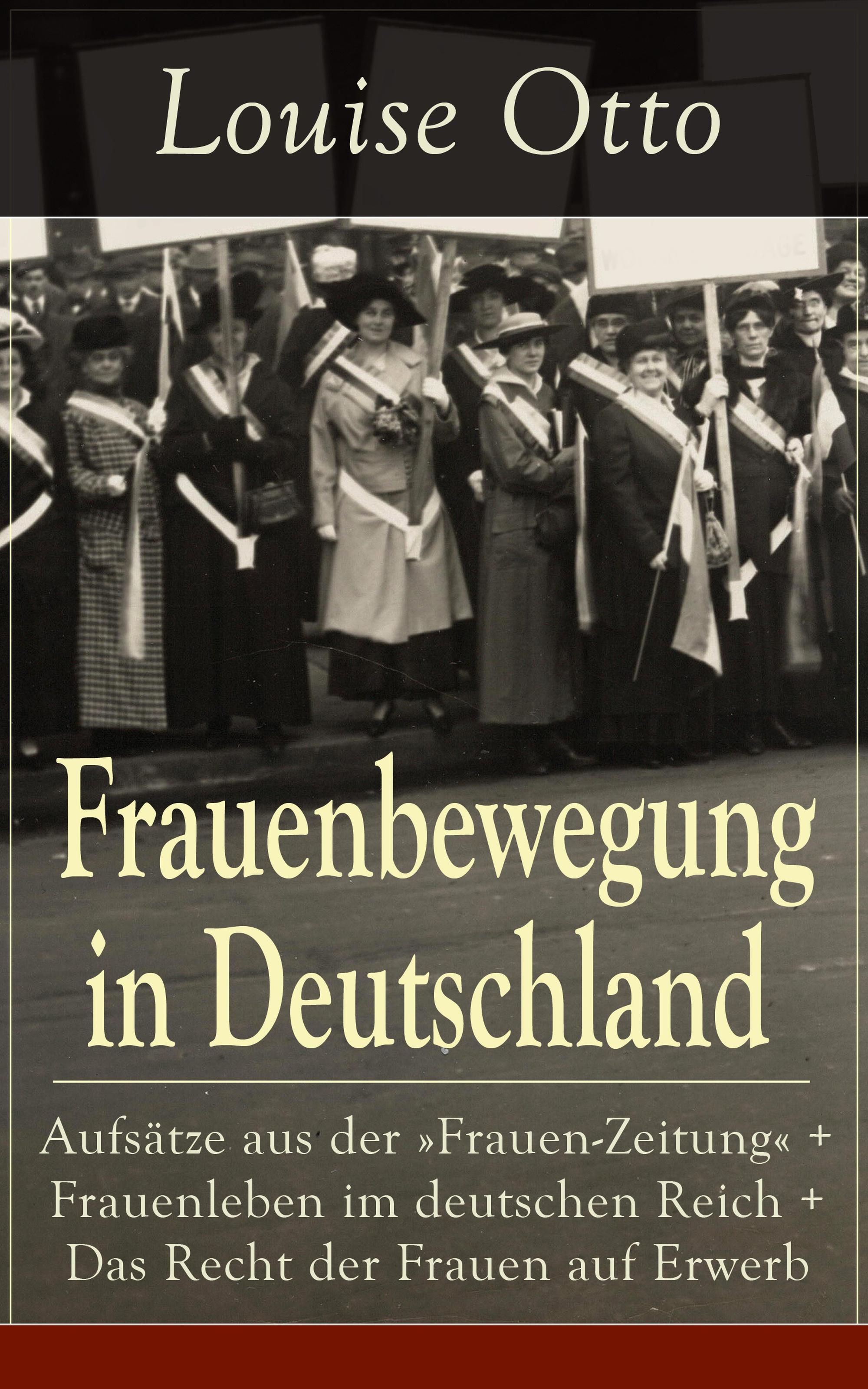 Louise Otto Frauenbewegung in Deutschland: Aufsätze aus der Frauen-Zeitung + Frauenleben im deutschen Reich + Das Recht der Frauen auf Erwerb