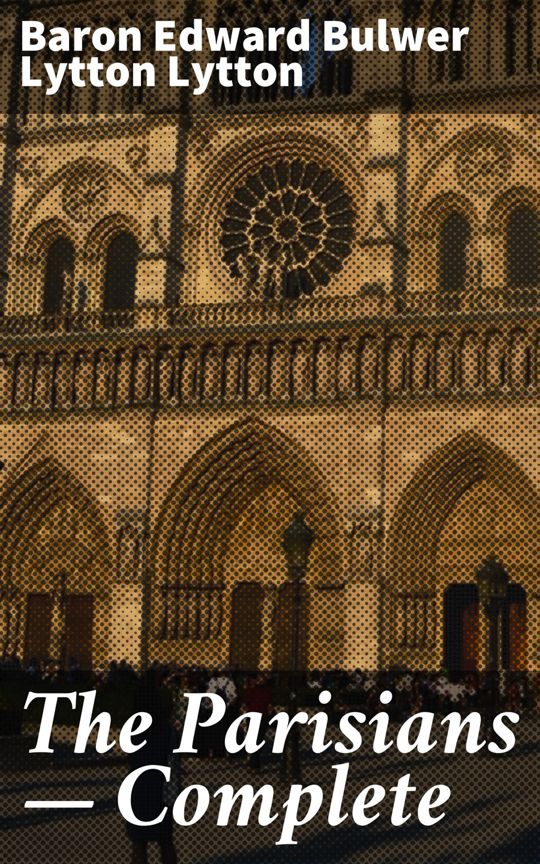 Baron Edward Bulwer Lytton Lytton The Parisians — Complete
