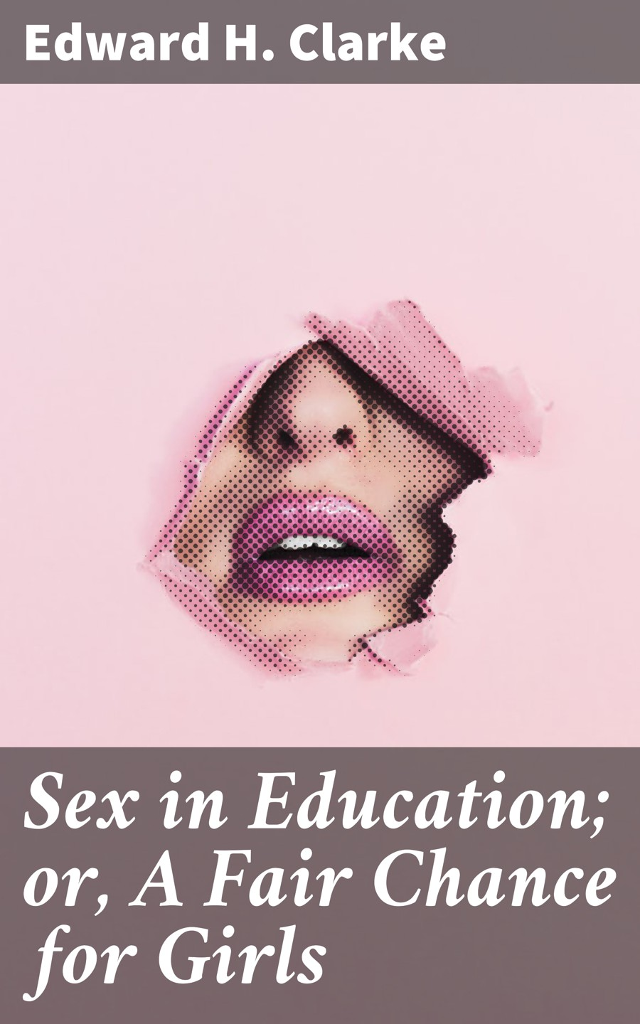 Edward H. Clarke Sex in Education; or, A Fair Chance for Girls sex education