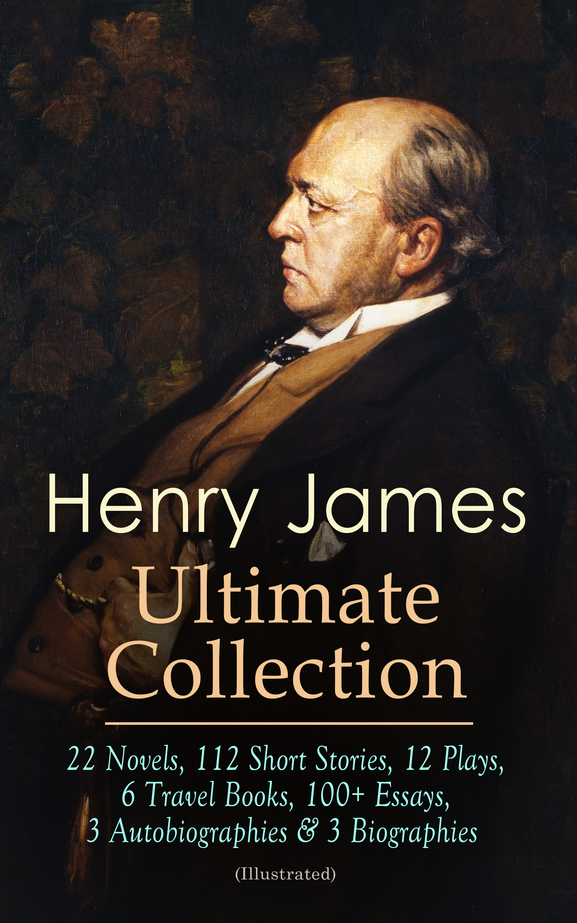 HENRY JAMES Ultimate Collection: 22 Novels, 112 Short Stories, 12 Plays, 6 Travel Books, 100+ Essays, 3 Autobiographies & 3 Biographies (Illustrated)
