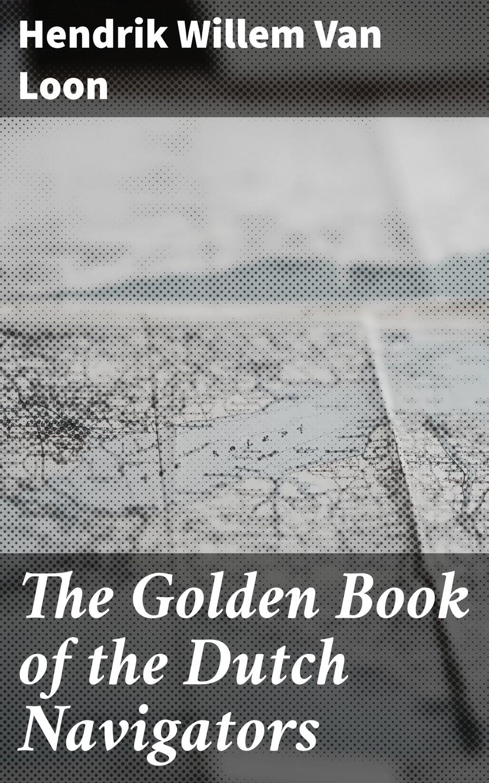 Hendrik Willem Van Loon The Golden Book of the Dutch Navigators messchert willem nagelaten gedichten van willem messchert dutch edition