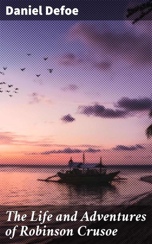 Даниэль Дефо The Life and Adventures of Robinson Crusoe даниэль дефо the life adventures