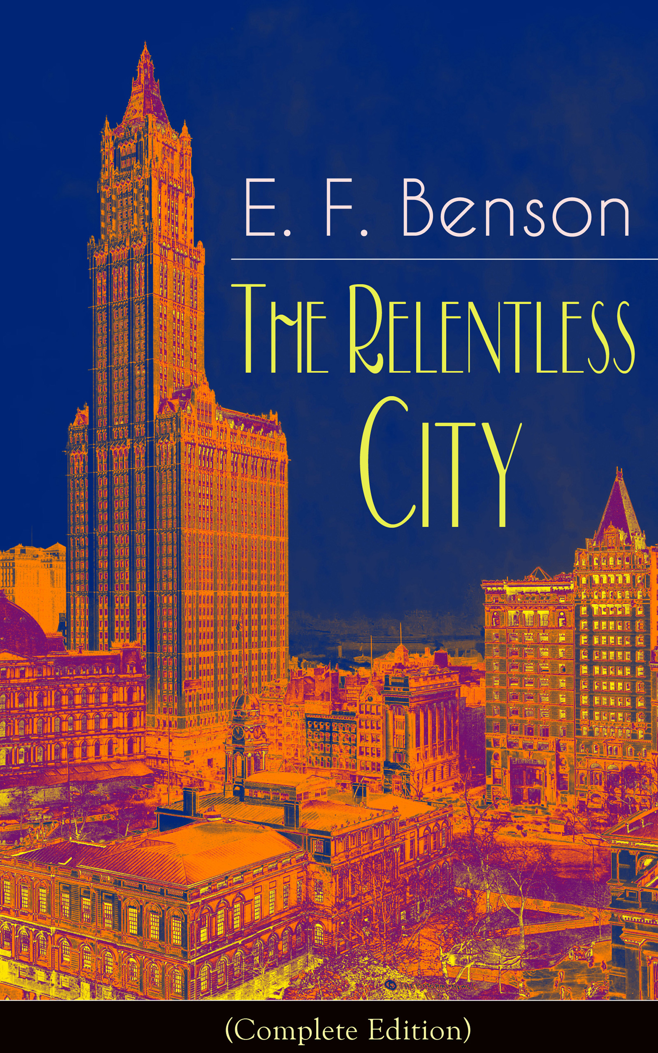 E. F. Benson The Relentless City (Complete Edition): A Satirical Novel from the author of Queen Lucia, Miss Mapp, Lucia in London, Mapp and Lucia, David Blaize, Dodo, Spook Stories, The Angel of Pain, The Rubicon and Paying Guests