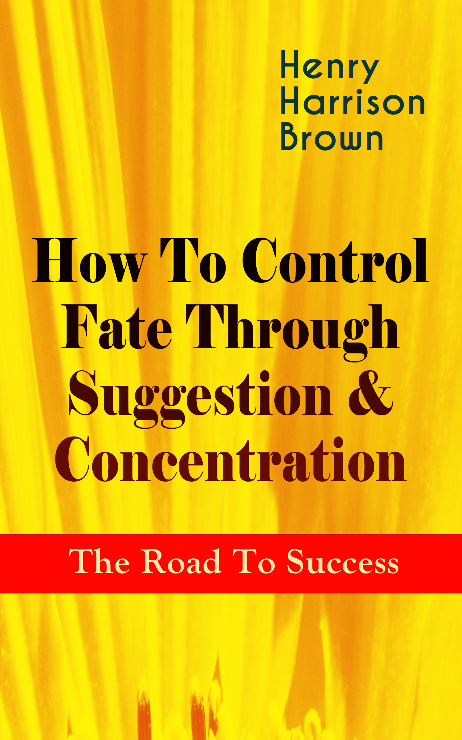 Henry Harrison Brown How To Control Fate Through Suggestion & Concentration: The Road To Success wheatley henry benjamin how to make an index