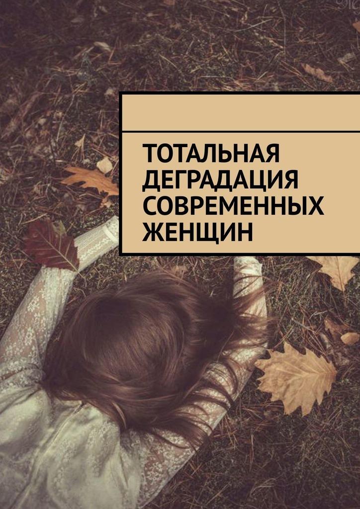 Алексей Голдин Тотальная деградация современных женщин макеев алексей компьютер для дома и семьи