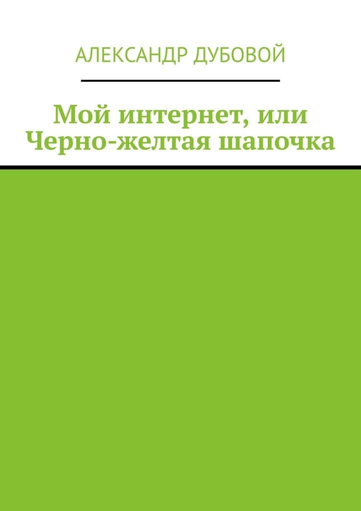 Александр Дубовой Мой интернет, или Черно-желтая шапочка
