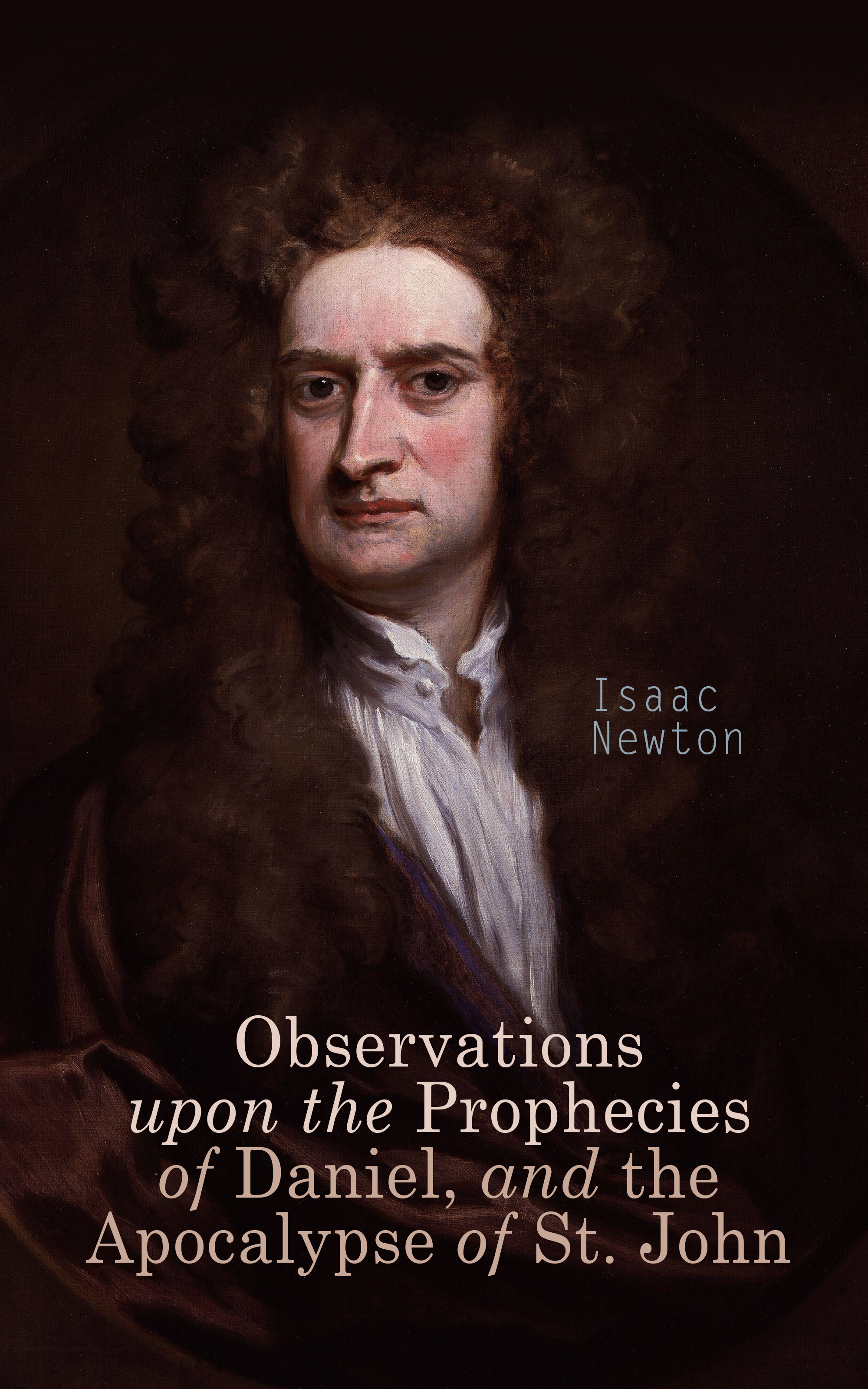 Isaac Newton Observations upon the Prophecies of Daniel, and the Apocalypse of St. John daniel defoe the life and aventures of robinson crusoe to which is prefixed a biographical memoir of daniel de foe volume 3