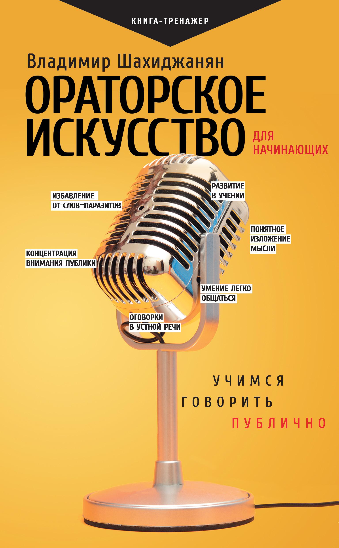Владимир Шахиджанян «Ораторское искусство для начинающих. Учимся говорить публично»