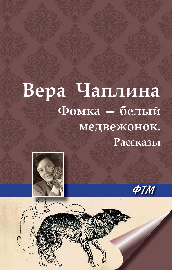 Вера Чаплина Фомка – белый медвежонок. Рассказы вера чаплина ная выдренок