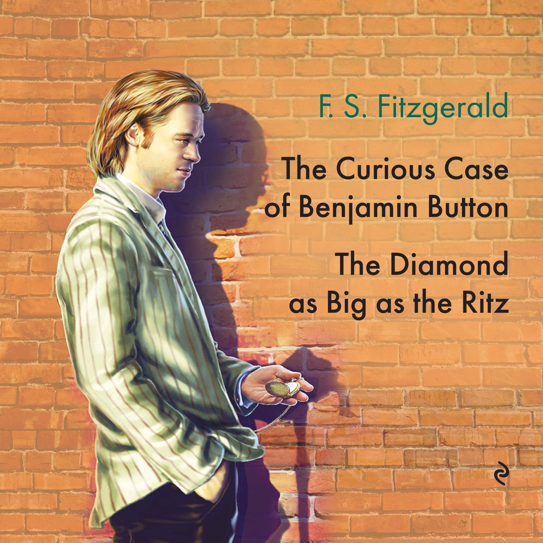 Фрэнсис Скотт Фицджеральд The Diamond as Big as the Ritz. The Curious Case of Benjamin Button