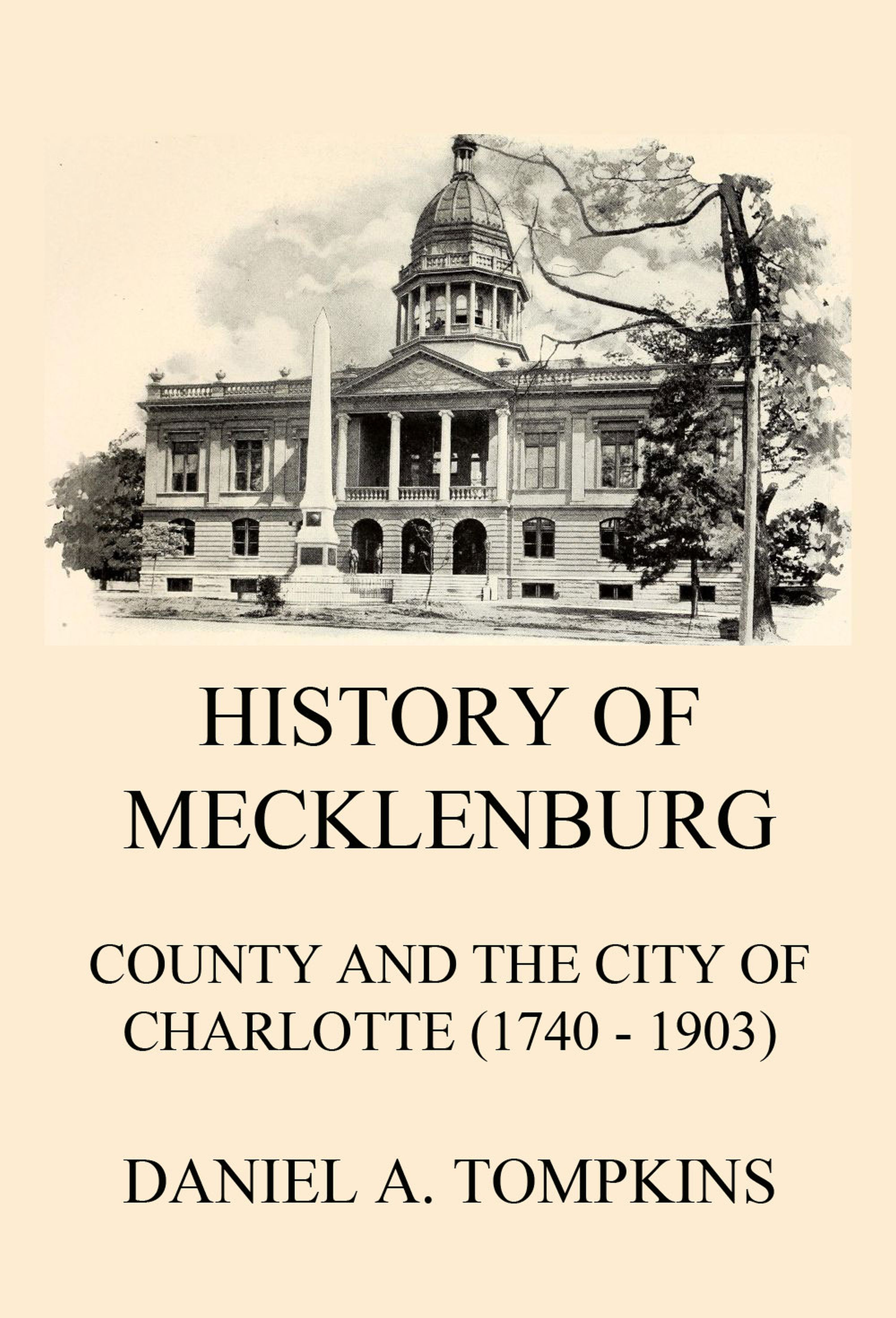 Daniel Augustus Tompkins History of Mecklenburg County and the City of Charlotte (1740 - 1903) john joseph briggs the history of melbourne in the county of derby including biographical notices of the coke melbourne and hardinge families