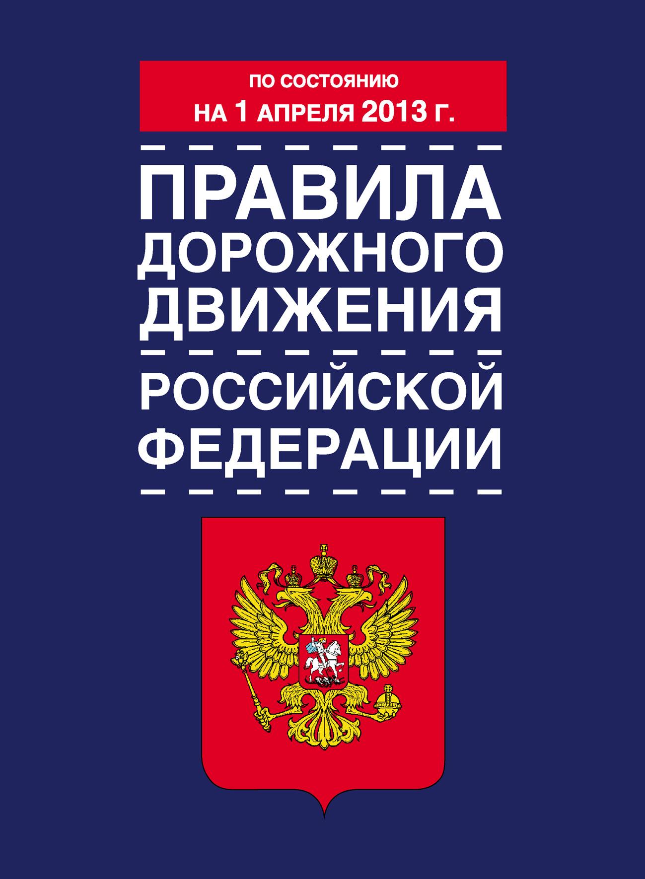 Коллектив авторов Правила дорожного движения Российской Федерации (по состоянию на 1 апреля 2013 года) правила дорожного движения российской федерации по состоянию на 2018 год