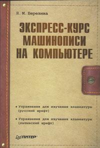 Н. М. Березина Экспресс-курс машинописи на компьютере гладкий а самоучитель слепой печати учимся быстро набирать тексты на компьютере
