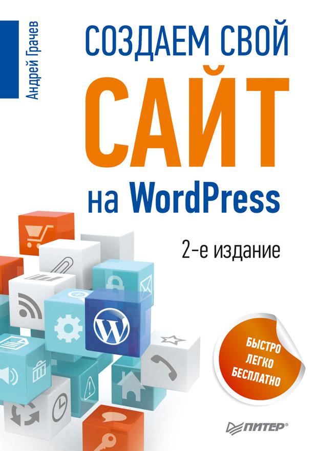 Андрей Грачев Создаем свой сайт на WordPress: быстро, легко и бесплатно