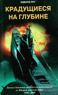 Эдвард Янг Крадущиеся на глубине. Боевые действия английских подводников во Второй мировой войне. 1940–1945 гг. самуэль элиот морисон американский вмф во второй мировой войне вторжение во францию и германию июнь 1944 май 1945