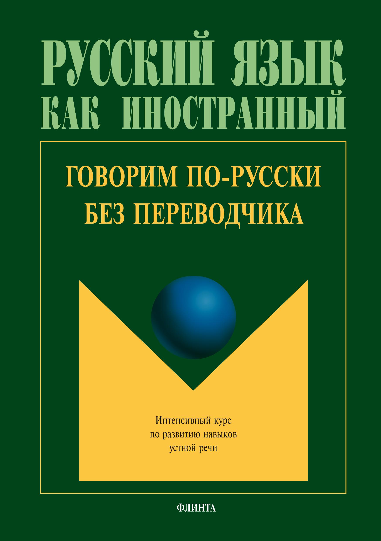 Коллектив авторов Говорим по-русски без переводчика. Интенсивный курс по развитию навыков устной речи все цены