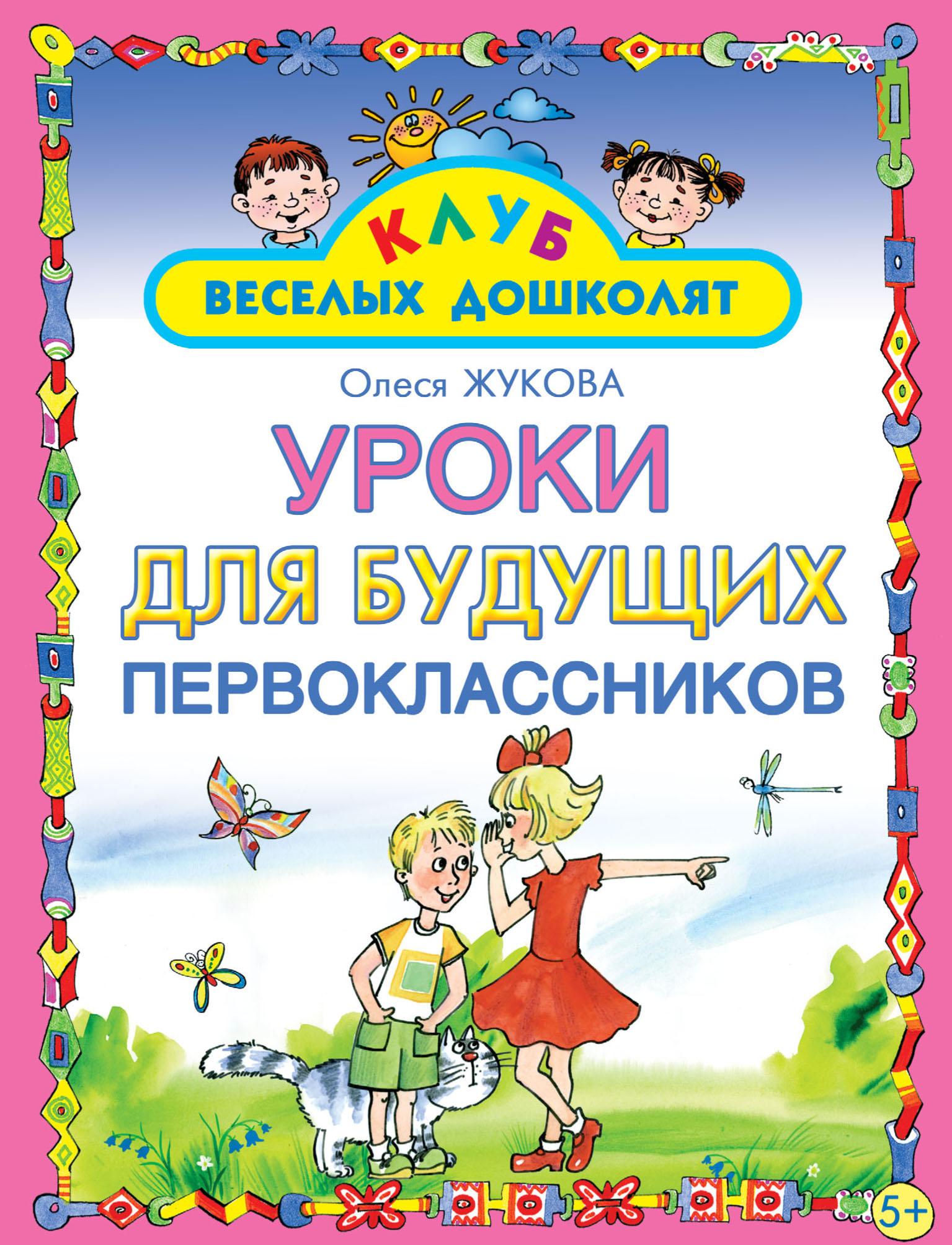 Олеся Жукова Уроки для будущих первоклассников олеся жукова развивающие игры для будущих первоклассников