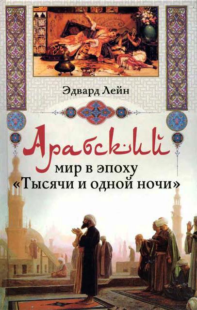 Эдвард Лейн Арабский мир в эпоху «Тысячи и одной ночи»
