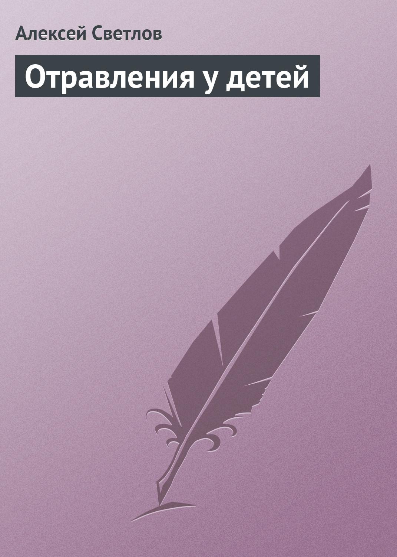 Алексей Светлов Отравления у детей светлов в за что страдают дети книга первая