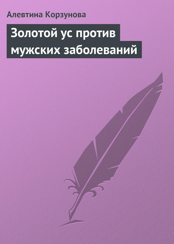 Алевтина Корзунова Золотой ус против мужских заболеваний корзунова алевтина николаевна золотой ус и секс