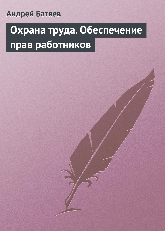 Андрей Батяев Охрана труда. Обеспечение прав работников цена 2017